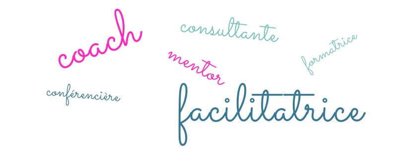 coach, facilitatrice, consultante, mentor, conférencière, formatrice
